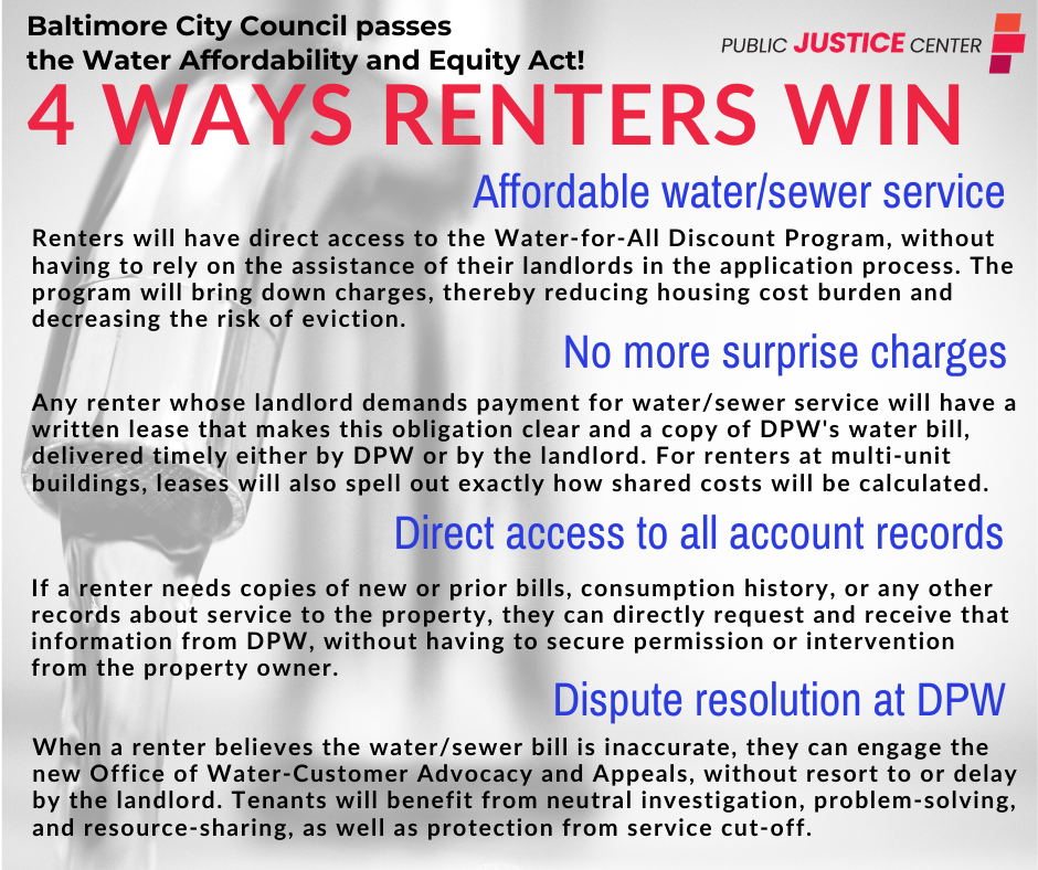 Affordable water/sewer service Renters will have direct access to the Water-for-All Discount Program, without having to rely on the assistance of their landlords in the application process. The program will bring down charges, thereby reducing housing cost burden and decreasing the risk of eviction No more surprise charges Any renter whose landlord demands payment for water/sewer service will have a written lease that makes this obligation clear and a copy of DPW's water bill, delivered timely either by DPW or by the landlord. For renters at multi-unit buildings, leases will also spell out exactly how shared costs will be calculated. Direct access to all account records If a renter needs copies of new or prior bills, consumption history, or any other records about service to the property, they can directly request and receive that information from DPW, without having to secure permission or intervention from the property owner. Dispute resolution at DPW When a renter believes the water/sewer bill is inaccurate, they can engage the new Office of Water-Customer Advocacy and Appeals, without resort to or delay by the landlord. Tenants will benefit from neutral investigation, problem-solving, and resource-sharing, as well as protection from service cut-off.