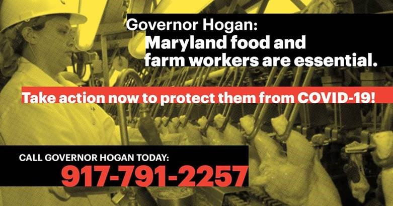 Governor Hogan: Maryland food and farm workers are essential. Take action now to protect them from COVID-19! Call Governor Hogan today: 917-791-2257.